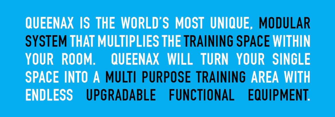 Queenax is the worlds most unique modular system that multiplies the training space within your room. Queenax will turn your single space into a multi-purpose training area with endless upgradable functional equipment.